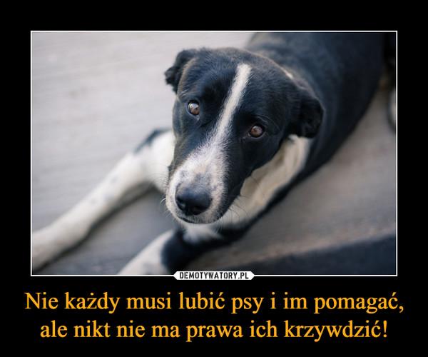 Nie każdy musi lubić psy i im pomagać, ale nikt nie ma prawa ich krzywdzić! –