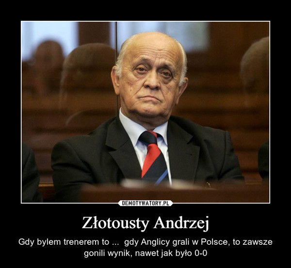 Złotousty Andrzej – Gdy bylem trenerem to ...  gdy Anglicy grali w Polsce, to zawsze gonili wynik, nawet jak było 0-0