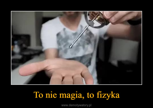 To nie magia, to fizyka –