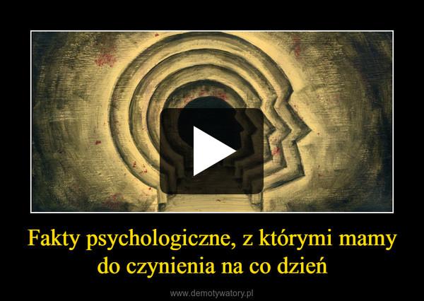 Fakty psychologiczne, z którymi mamy do czynienia na co dzień –