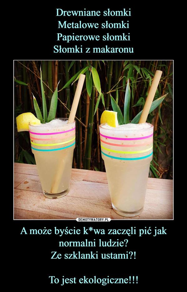 A może byście k*wa zaczęli pić jak normalni ludzie?Ze szklanki ustami?!To jest ekologiczne!!! –
