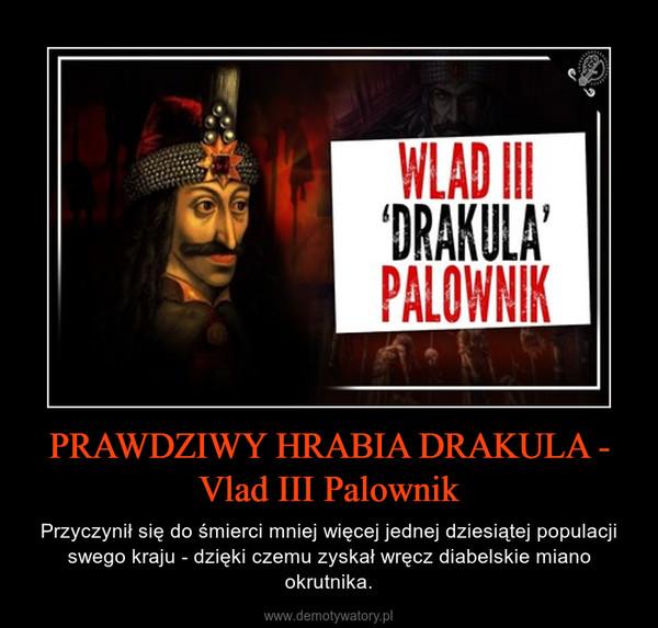 PRAWDZIWY HRABIA DRAKULA - Vlad III Palownik – Przyczynił się do śmierci mniej więcej jednej dziesiątej populacji swego kraju - dzięki czemu zyskał wręcz diabelskie miano okrutnika.