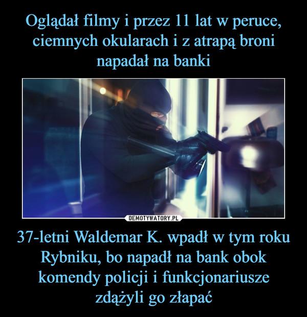 37-letni Waldemar K. wpadł w tym roku Rybniku, bo napadł na bank obok komendy policji i funkcjonariusze zdążyli go złapać –