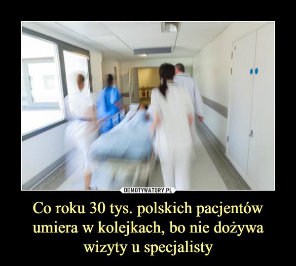 Co roku 30 tys. polskich pacjentów umiera w kolejkach, bo nie dożywa wizyty u specjalisty –