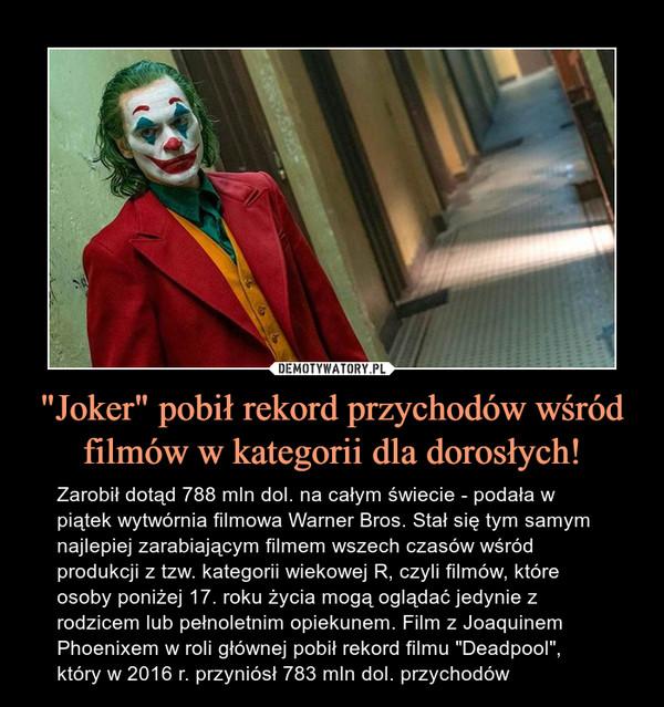 """""""Joker"""" pobił rekord przychodów wśród filmów w kategorii dla dorosłych! – Zarobił dotąd 788 mln dol. na całym świecie - podała w piątek wytwórnia filmowa Warner Bros. Stał się tym samym najlepiej zarabiającym filmem wszech czasów wśród produkcji z tzw. kategorii wiekowej R, czyli filmów, które osoby poniżej 17. roku życia mogą oglądać jedynie z rodzicem lub pełnoletnim opiekunem. Film z Joaquinem Phoenixem w roli głównej pobił rekord filmu """"Deadpool"""", który w 2016 r. przyniósł 783 mln dol. przychodów"""