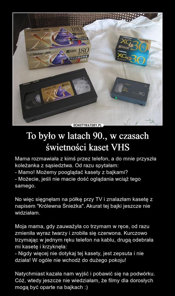 """To było w latach 90., w czasach świetności kaset VHS – Mama rozmawiała z kimś przez telefon, a do mnie przyszła koleżanka z sąsiedztwa. Od razu spytałam:- Mamo! Możemy pooglądać kasety z bajkami?- Możecie, jeśli nie macie dość oglądania wciąż tego samego.No więc sięgnęłam na półkę przy TV i znalazłam kasetę z napisem """"Królewna Śnieżka"""". Akurat tej bajki jeszcze nie widziałam. Moja mama, gdy zauważyła co trzymam w ręce, od razu zmieniła wyraz twarzy i zrobiła się czerwona. Kurczowo trzymając w jednym ręku telefon na kablu, drugą odebrała mi kasetę i krzyknęła:- Nigdy więcej nie dotykaj tej kasety, jest zepsuta i nie działa! W ogóle nie wchodź do dużego pokoju! Natychmiast kazała nam wyjść i pobawić się na podwórku. Cóż, wtedy jeszcze nie wiedziałam, że filmy dla dorosłych mogą być oparte na bajkach :)"""