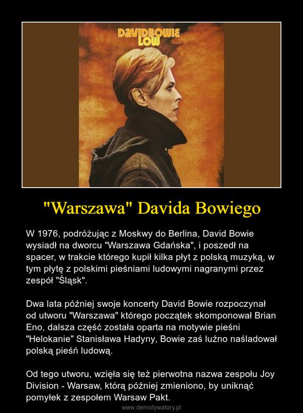 """""""Warszawa"""" Davida Bowiego – W 1976, podróżując z Moskwy do Berlina, David Bowie wysiadł na dworcu """"Warszawa Gdańska"""", i poszedł na spacer, w trakcie którego kupił kilka płyt z polską muzyką, w tym płytę z polskimi pieśniami ludowymi nagranymi przez zespół """"Śląsk"""". Dwa lata później swoje koncerty David Bowie rozpoczynał od utworu """"Warszawa"""" którego początek skomponował Brian Eno, dalsza część została oparta na motywie pieśni """"Helokanie"""" Stanisława Hadyny, Bowie zaś luźno naśladował polską pieśń ludową.Od tego utworu, wzięła się też pierwotna nazwa zespołu Joy Division - Warsaw, którą później zmieniono, by uniknąć pomyłek z zespołem Warsaw Pakt."""