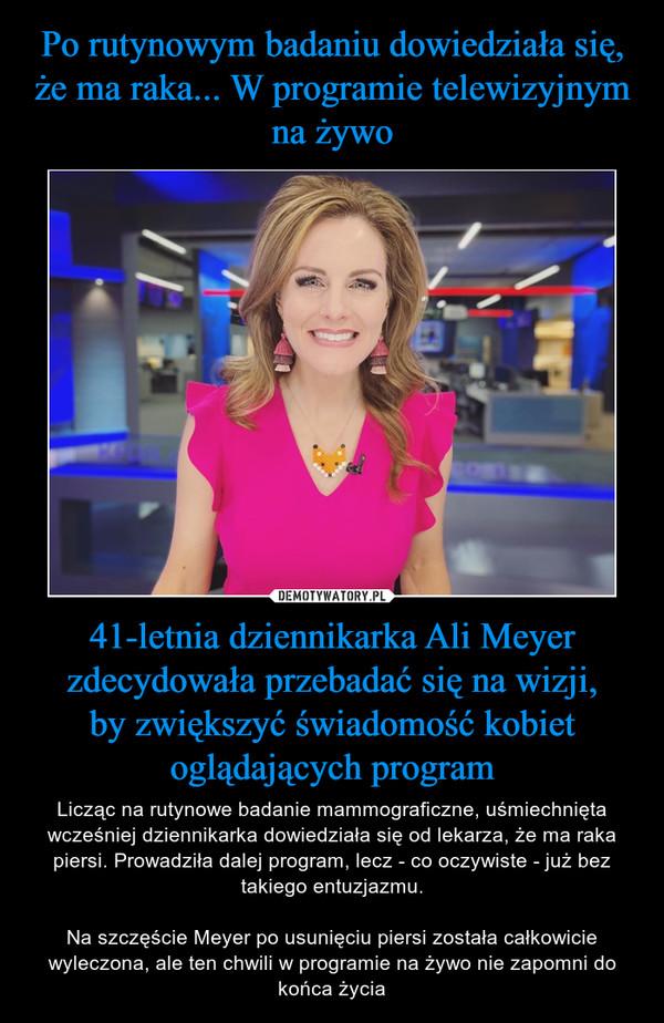 41-letnia dziennikarka Ali Meyer zdecydowała przebadać się na wizji,by zwiększyć świadomość kobiet oglądających program – Licząc na rutynowe badanie mammograficzne, uśmiechnięta wcześniej dziennikarka dowiedziała się od lekarza, że ma raka piersi. Prowadziła dalej program, lecz - co oczywiste - już bez takiego entuzjazmu.Na szczęście Meyer po usunięciu piersi została całkowicie wyleczona, ale ten chwili w programie na żywo nie zapomni do końca życia