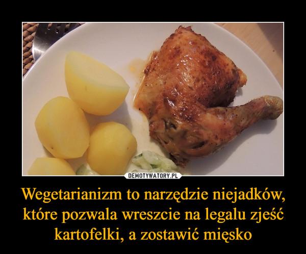 Wegetarianizm to narzędzie niejadków, które pozwala wreszcie na legalu zjeść kartofelki, a zostawić mięsko –