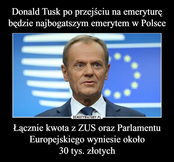 Łącznie kwota z ZUS oraz Parlamentu Europejskiego wyniesie około30 tys. złotych –
