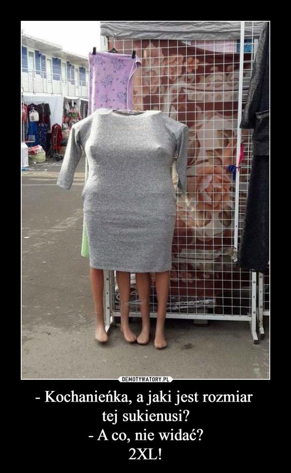 - Kochanieńka, a jaki jest rozmiar tej sukienusi?- A co, nie widać?2XL! –
