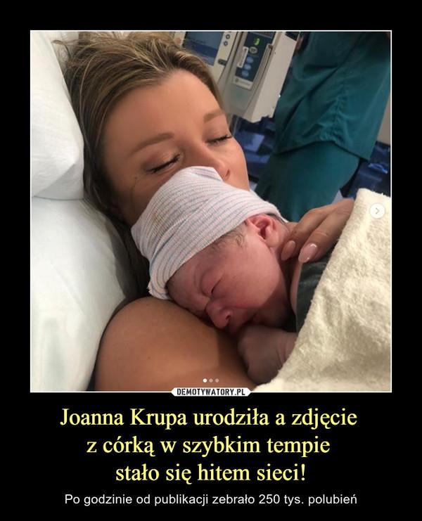Joanna Krupa urodziła a zdjęcie z córką w szybkim tempie stało się hitem sieci! – Po godzinie od publikacji zebrało 250 tys. polubień