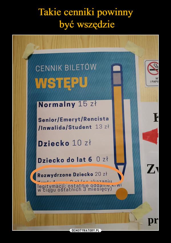 –  CENNIK BILETÓW WSTĘPU Normalny 15 zł I PAP' Senior/Emeryt/Rencista /Inwalida/Student 13 zł Dziecko 10 zł Dziecko do lat 6 O zł 4 Rozwydrzone Dziecko 20 zł