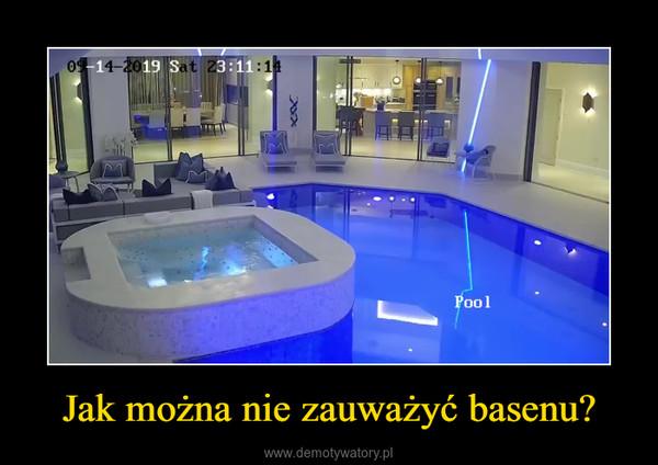 Jak można nie zauważyć basenu? –