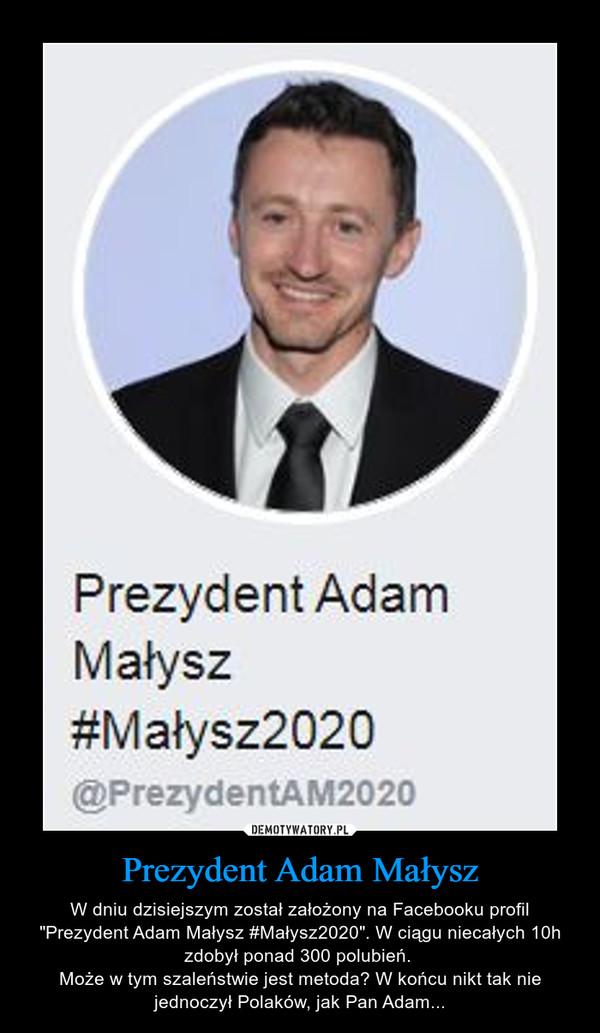 """Prezydent Adam Małysz – W dniu dzisiejszym został założony na Facebooku profil """"Prezydent Adam Małysz #Małysz2020"""". W ciągu niecałych 10h zdobył ponad 300 polubień. Może w tym szaleństwie jest metoda? W końcu nikt tak nie jednoczył Polaków, jak Pan Adam..."""