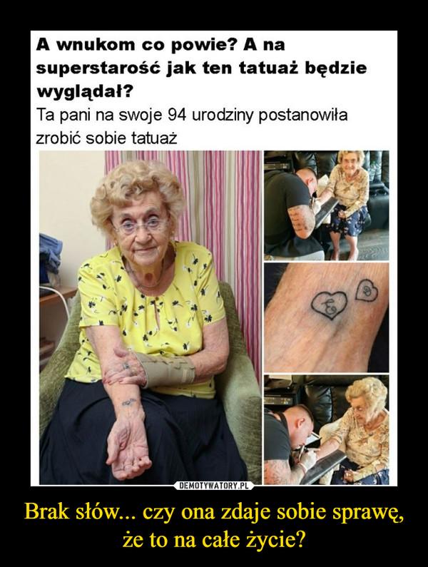 Brak słów... czy ona zdaje sobie sprawę, że to na całe życie? –  A wnukom co powie? A na superstarość jak ten tatuaż będzie wyglądał? Ta pani na swoje 94 urodziny postanowiła zrobić sobie tatuaż