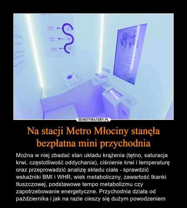 Na stacji Metro Młociny stanęła bezpłatna mini przychodnia – Można w niej zbadać stan układu krążenia (tętno, saturacja krwi, częstotliwość oddychania), ciśnienie krwi i temperaturę oraz przeprowadzić analizę składu ciała - sprawdzić wskaźniki BMI i WHR, wiek metaboliczny, zawartość tkanki tłuszczowej, podstawowe tempo metabolizmu czy zapotrzebowanie energetyczne. Przychodnia działa od października i jak na razie cieszy się dużym powodzeniem