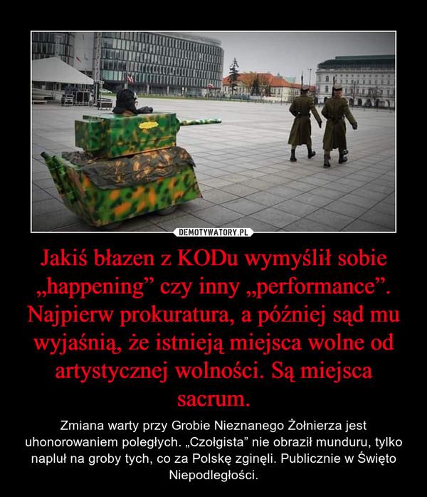 """Jakiś błazen z KODu wymyślił sobie """"happening"""" czy inny """"performance"""". Najpierw prokuratura, a później sąd mu wyjaśnią, że istnieją miejsca wolne od artystycznej wolności. Są miejsca sacrum. – Zmiana warty przy Grobie Nieznanego Żołnierza jest uhonorowaniem poległych. """"Czołgista"""" nie obraził munduru, tylko napluł na groby tych, co za Polskę zginęli. Publicznie w Święto Niepodległości."""