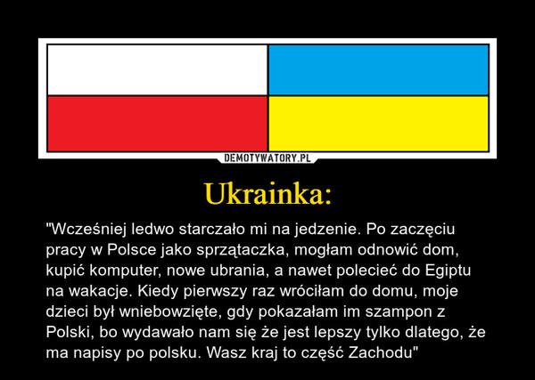 """Ukrainka: – """"Wcześniej ledwo starczało mi na jedzenie. Po zaczęciu pracy w Polsce jako sprzątaczka, mogłam odnowić dom, kupić komputer, nowe ubrania, a nawet polecieć do Egiptu na wakacje. Kiedy pierwszy raz wróciłam do domu, moje dzieci był wniebowzięte, gdy pokazałam im szampon z Polski, bo wydawało nam się że jest lepszy tylko dlatego, że ma napisy po polsku. Wasz kraj to część Zachodu"""""""