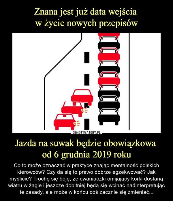 Jazda na suwak będzie obowiązkowa od 6 grudnia 2019 roku – Co to może oznaczać w praktyce znając mentalność polskich kierowców? Czy da się to prawo dobrze egzekwować? Jak myślicie? Trochę się boję, że cwaniaczki omijający korki dostaną wiatru w żagle i jeszcze dobitniej będą się wcinać nadinterpretując te zasady, ale może w końcu coś zacznie się zmieniać...