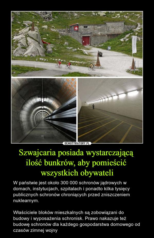 Szwajcaria posiada wystarczającą ilość bunkrów, aby pomieścić wszystkich obywateli – W państwie jest około 300 000 schronów jądrowych w domach, instytucjach, szpitalach i ponadto kilka tysięcy publicznych schronów chroniących przed zniszczeniem nuklearnym.Właściciele bloków mieszkalnych są zobowiązani do budowy i wyposażenia schronisk. Prawo nakazuje też budowę schronów dla każdego gospodarstwa domowego od czasów zimnej wojny