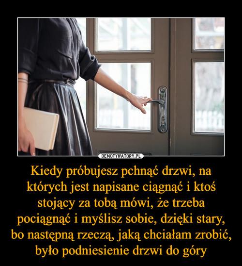 Kiedy próbujesz pchnąć drzwi, na których jest napisane ciągnąć i ktoś stojący za tobą mówi, że trzeba pociągnąć i myślisz sobie, dzięki stary, bo następną rzeczą, jaką chciałam zrobić, było podniesienie drzwi do góry