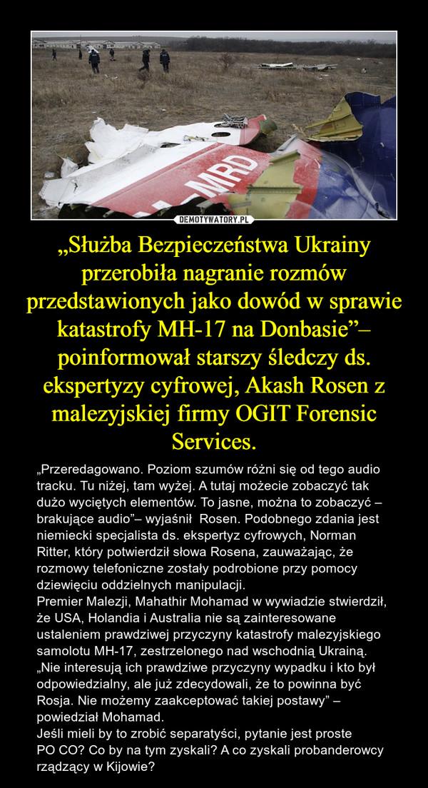"""""""Służba Bezpieczeństwa Ukrainy przerobiła nagranie rozmów przedstawionych jako dowód w sprawie katastrofy MH-17 na Donbasie""""– poinformował starszy śledczy ds. ekspertyzy cyfrowej, Akash Rosen z malezyjskiej firmy OGIT Forensic Services. – """"Przeredagowano. Poziom szumów różni się od tego audio tracku. Tu niżej, tam wyżej. A tutaj możecie zobaczyć tak dużo wyciętych elementów. To jasne, można to zobaczyć – brakujące audio""""– wyjaśnił  Rosen. Podobnego zdania jest niemiecki specjalista ds. ekspertyz cyfrowych, Norman Ritter, który potwierdził słowa Rosena, zauważając, że rozmowy telefoniczne zostały podrobione przy pomocy dziewięciu oddzielnych manipulacji. Premier Malezji, Mahathir Mohamad w wywiadzie stwierdził, że USA, Holandia i Australia nie są zainteresowane ustaleniem prawdziwej przyczyny katastrofy malezyjskiego samolotu MH-17, zestrzelonego nad wschodnią Ukrainą.""""Nie interesują ich prawdziwe przyczyny wypadku i kto był odpowiedzialny, ale już zdecydowali, że to powinna być Rosja. Nie możemy zaakceptować takiej postawy"""" – powiedział Mohamad.Jeśli mieli by to zrobić separatyści, pytanie jest proste PO CO? Co by na tym zyskali? A co zyskali probanderowcy rządzący w Kijowie?"""