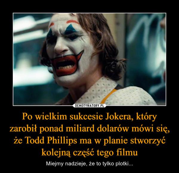 Po wielkim sukcesie Jokera, który zarobił ponad miliard dolarów mówi się, że Todd Phillips ma w planie stworzyć kolejną część tego filmu – Miejmy nadzieje, że to tylko plotki...
