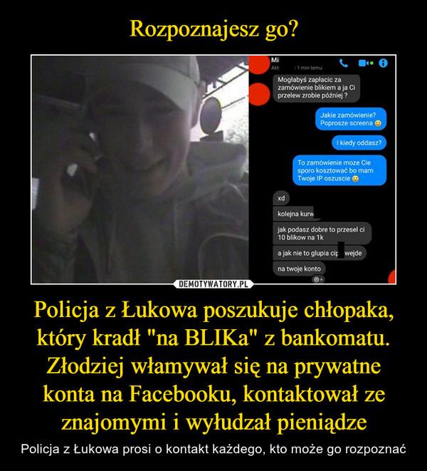 """Policja z Łukowa poszukuje chłopaka, który kradł """"na BLIKa"""" z bankomatu. Złodziej włamywał się na prywatne konta na Facebooku, kontaktował ze znajomymi i wyłudzał pieniądze – Policja z Łukowa prosi o kontakt każdego, kto może go rozpoznać"""