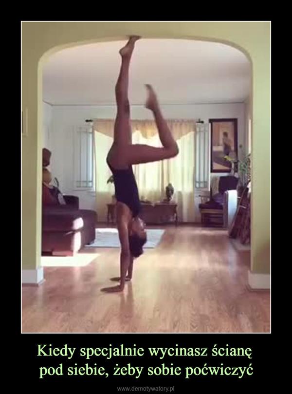 Kiedy specjalnie wycinasz ścianę pod siebie, żeby sobie poćwiczyć –