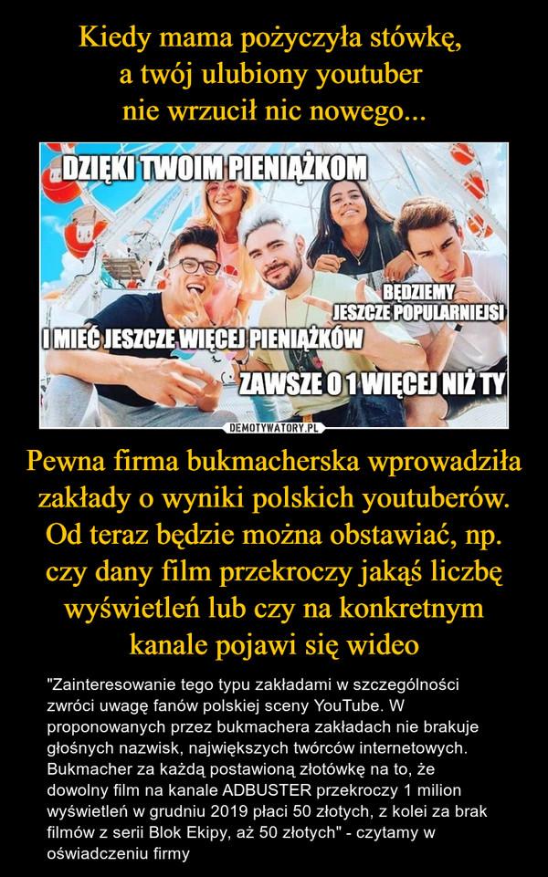 """Pewna firma bukmacherska wprowadziła zakłady o wyniki polskich youtuberów. Od teraz będzie można obstawiać, np. czy dany film przekroczy jakąś liczbę wyświetleń lub czy na konkretnym kanale pojawi się wideo – """"Zainteresowanie tego typu zakładami w szczególności zwróci uwagę fanów polskiej sceny YouTube. W proponowanych przez bukmachera zakładach nie brakuje głośnych nazwisk, największych twórców internetowych. Bukmacher za każdą postawioną złotówkę na to, że dowolny film na kanale ADBUSTER przekroczy 1 milion wyświetleń w grudniu 2019 płaci 50 złotych, z kolei za brak filmów z serii Blok Ekipy, aż 50 złotych"""" - czytamy w oświadczeniu firmy"""