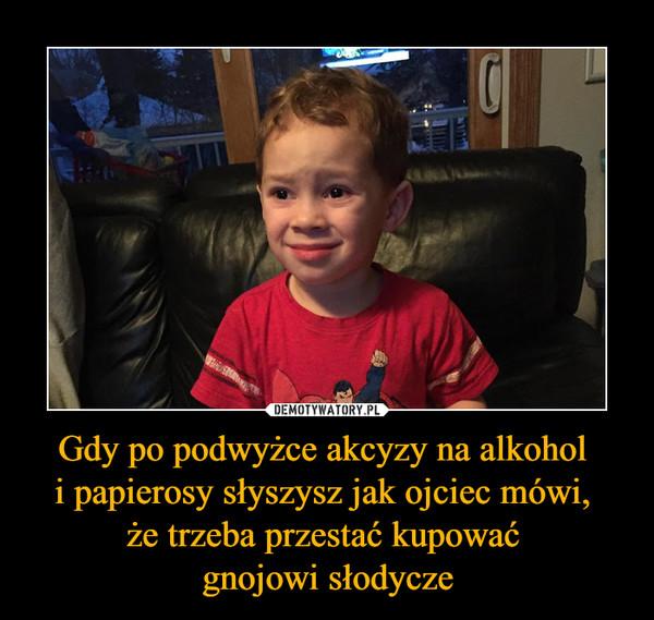 Gdy po podwyżce akcyzy na alkohol i papierosy słyszysz jak ojciec mówi, że trzeba przestać kupować gnojowi słodycze –