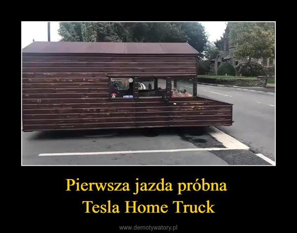 Pierwsza jazda próbna Tesla Home Truck –