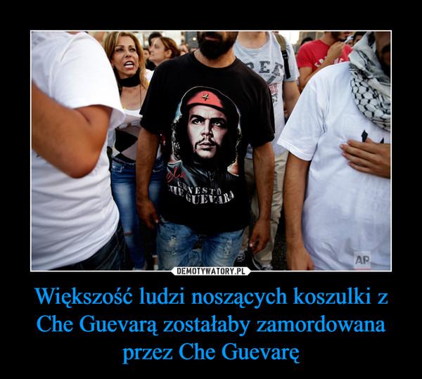 Większość ludzi noszących koszulki z Che Guevarą zostałaby zamordowana przez Che Guevarę –