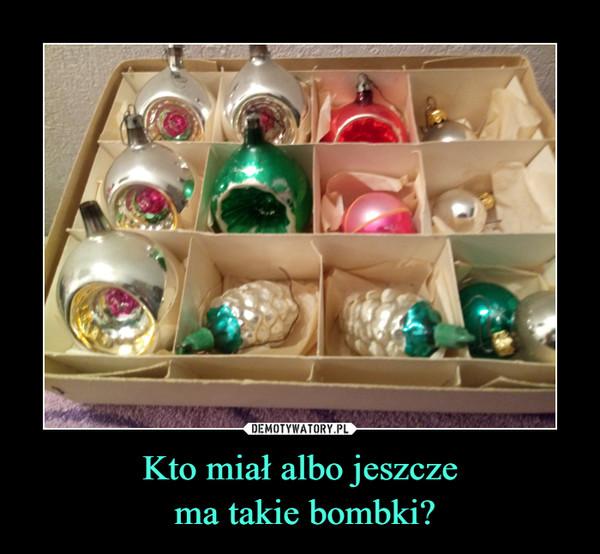 Kto miał albo jeszcze ma takie bombki? –