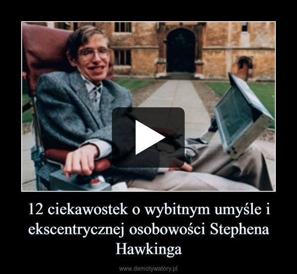12 ciekawostek o wybitnym umyśle i ekscentrycznej osobowości Stephena Hawkinga –