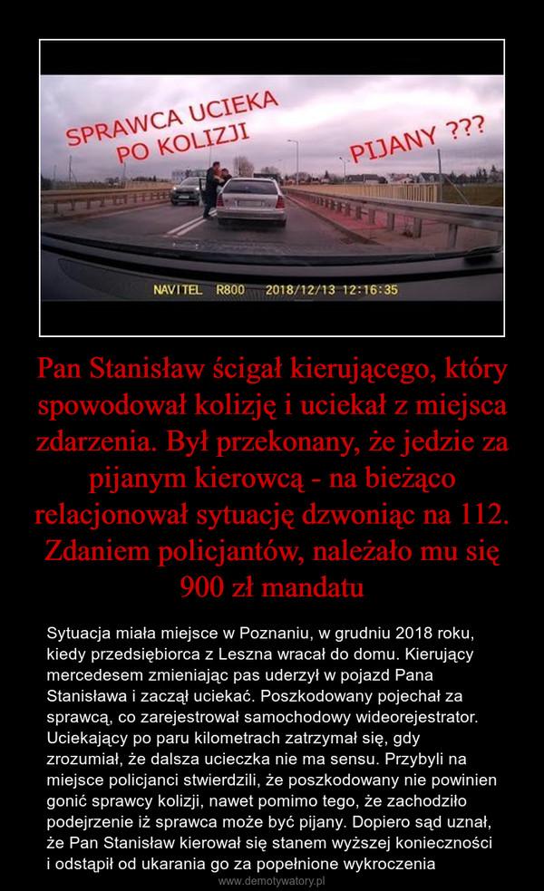 Pan Stanisław ścigał kierującego, który spowodował kolizję i uciekał z miejsca zdarzenia. Był przekonany, że jedzie za pijanym kierowcą - na bieżąco relacjonował sytuację dzwoniąc na 112. Zdaniem policjantów, należało mu się 900 zł mandatu – Sytuacja miała miejsce w Poznaniu, w grudniu 2018 roku, kiedy przedsiębiorca z Leszna wracał do domu. Kierujący mercedesem zmieniając pas uderzył w pojazd Pana Stanisława i zaczął uciekać. Poszkodowany pojechał za sprawcą, co zarejestrował samochodowy wideorejestrator. Uciekający po paru kilometrach zatrzymał się, gdy zrozumiał, że dalsza ucieczka nie ma sensu. Przybyli na miejsce policjanci stwierdzili, że poszkodowany nie powinien gonić sprawcy kolizji, nawet pomimo tego, że zachodziło podejrzenie iż sprawca może być pijany. Dopiero sąd uznał, że Pan Stanisław kierował się stanem wyższej konieczności i odstąpił od ukarania go za popełnione wykroczenia