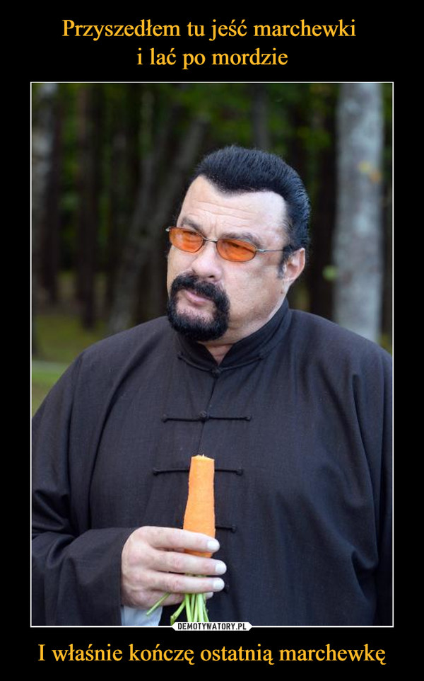 I właśnie kończę ostatnią marchewkę –