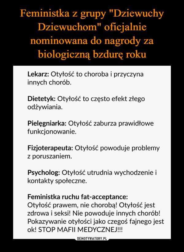 –  Lekarz: Otyłość to choroba i przyczynainnych chorób.Dietetyk: Otyłość to często efekt złegoodżywiania.Pielęgniarka: Otyłość zaburza prawidłowefunkcjonowanie.Fizjoterapeuta: Otyłość powoduje problemyz poruszaniem.Psycholog: Otyłość utrudnia wychodzenie ikontakty społeczne.Feministka ruchu fat-acceptance:Otyłość prawem, nie chorobą! Otyłość jestzdrowa i seksi! Nie powoduje innych chorób!Pokazywanie otyłości jako czegoś fajnego jestok! STOP MAFII MEDYCZNEJ!!!