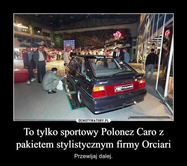 To tylko sportowy Polonez Caro z pakietem stylistycznym firmy Orciari – Przewijaj dalej.