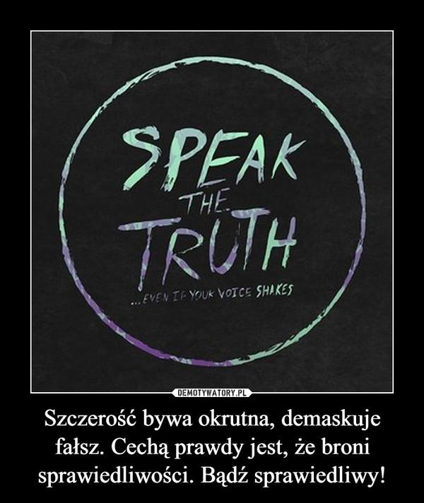 Szczerość bywa okrutna, demaskuje fałsz. Cechą prawdy jest, że broni sprawiedliwości. Bądź sprawiedliwy! –