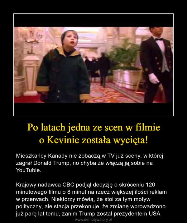 Po latach jedna ze scen w filmieo Kevinie została wycięta! – Mieszkańcy Kanady nie zobaczą w TV już sceny, w której zagrał Donald Trump, no chyba że włączą ją sobie na YouTubie.Krajowy nadawca CBC podjął decyzję o skróceniu 120 minutowego filmu o 8 minut na rzecz większej ilości reklam w przerwach. Niektórzy mówią, że stoi za tym motyw polityczny, ale stacja przekonuje, że zmianę wprowadzono już parę lat temu, zanim Trump został prezydentem USA