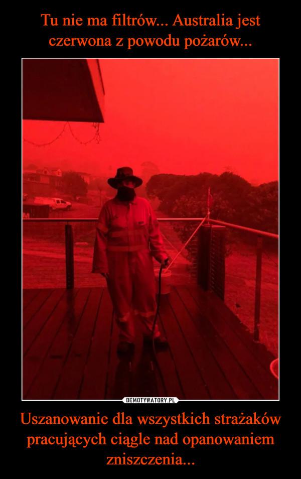 Uszanowanie dla wszystkich strażaków pracujących ciągle nad opanowaniem zniszczenia... –