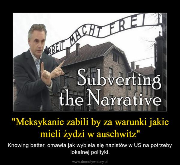 """""""Meksykanie zabili by za warunki jakie mieli żydzi w auschwitz"""" – Knowing better, omawia jak wybiela się nazistów w US na potrzeby lokalnej polityki."""