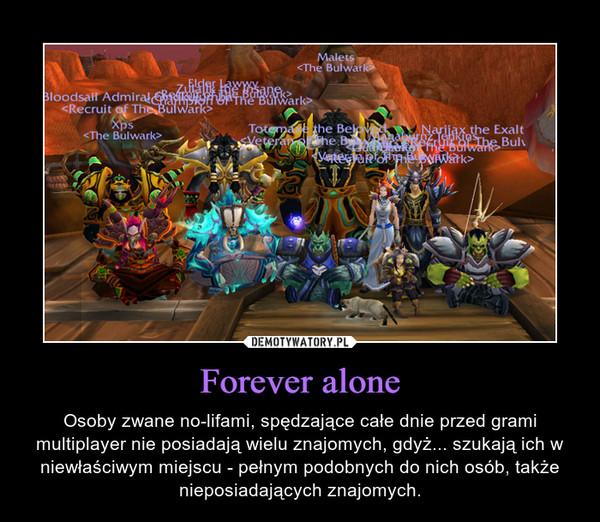 Forever alone – Osoby zwane no-lifami, spędzające całe dnie przed grami multiplayer nie posiadają wielu znajomych, gdyż... szukają ich w niewłaściwym miejscu - pełnym podobnych do nich osób, także nieposiadających znajomych.
