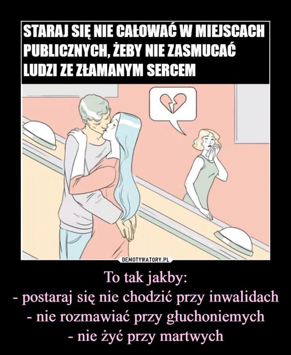 To tak jakby:- postaraj się nie chodzić przy inwalidach- nie rozmawiać przy głuchoniemych- nie żyć przy martwych –  STARAJ SIĘ NIE CAŁOWAĆ W MIEJSCACHPUBLICZNYCH, ŻEBY NIE ZASMUCAĆLUDZI ZE ZŁAMANYM SERCEM