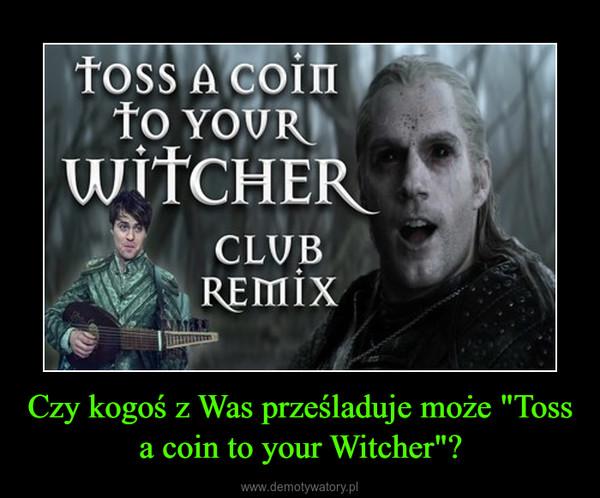 """Czy kogoś z Was prześladuje może """"Toss a coin to your Witcher""""? –"""