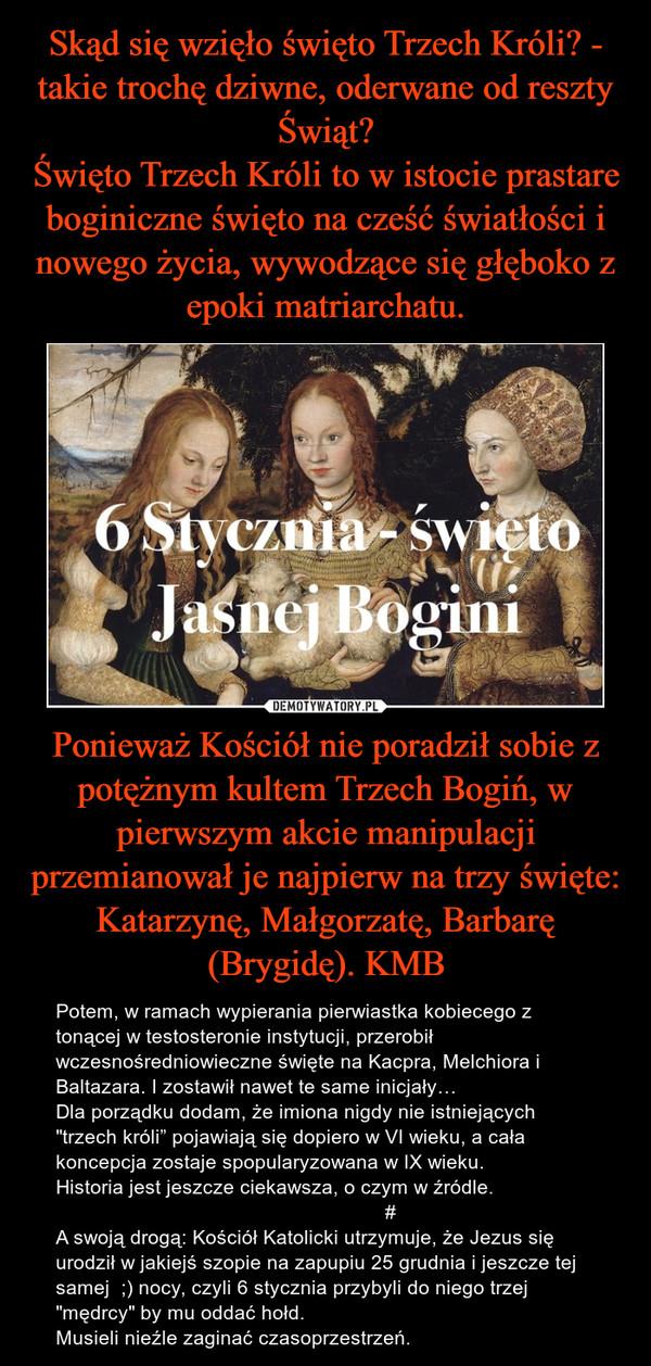"""Ponieważ Kościół nie poradził sobie z potężnym kultem Trzech Bogiń, w pierwszym akcie manipulacji przemianował je najpierw na trzy święte: Katarzynę, Małgorzatę, Barbarę (Brygidę). KMB – Potem, w ramach wypierania pierwiastka kobiecego z tonącej w testosteronie instytucji, przerobił wczesnośredniowieczne święte na Kacpra, Melchiora i Baltazara. I zostawił nawet te same inicjały…Dla porządku dodam, że imiona nigdy nie istniejących """"trzech króli"""" pojawiają się dopiero w VI wieku, a cała koncepcja zostaje spopularyzowana w IX wieku.Historia jest jeszcze ciekawsza, o czym w źródle.                                                            #A swoją drogą: Kościół Katolicki utrzymuje, że Jezus się urodził w jakiejś szopie na zapupiu 25 grudnia i jeszcze tej samej  ;) nocy, czyli 6 stycznia przybyli do niego trzej """"mędrcy"""" by mu oddać hołd.Musieli nieźle zaginać czasoprzestrzeń."""