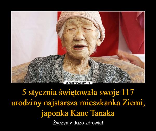 5 stycznia świętowała swoje 117 urodziny najstarsza mieszkanka Ziemi, japonka Kane Tanaka – Życzymy dużo zdrowia!