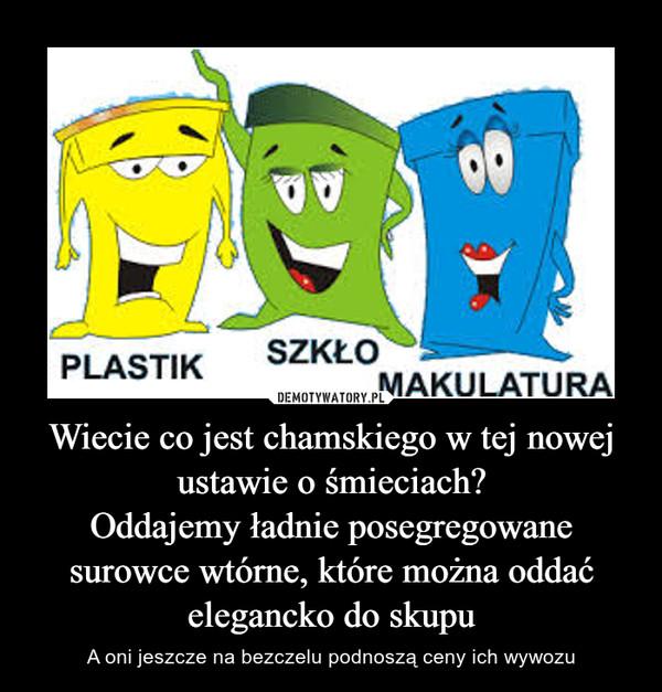 Wiecie co jest chamskiego w tej nowej ustawie o śmieciach?Oddajemy ładnie posegregowane surowce wtórne, które można oddać elegancko do skupu – A oni jeszcze na bezczelu podnoszą ceny ich wywozu